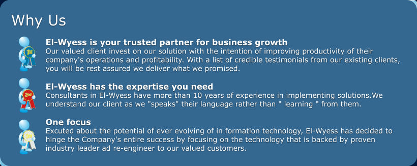 "Why Us  El-Wyess is your trusted partner for business growth  Our valued client invest on our solution with the intention of improving productivity of their  company's operations and profitability. With a list of credible testimonials from our existing clients,  you will be rest assured we deliver what we promised.   El-Wyess has the expertise you need Consultants in El-Wyess have more than 10 years of experience in implementing solutions.We  understand our client as we ""speaks"" their language rather than "" learning "" from them.  One focus Excuted about the potential of ever evolving of in formation technology, El-Wyess has decided to  hinge the Company's entire success by focusing on the technology that is backed by proven  industry leader ad re-engineer to our valued customers."