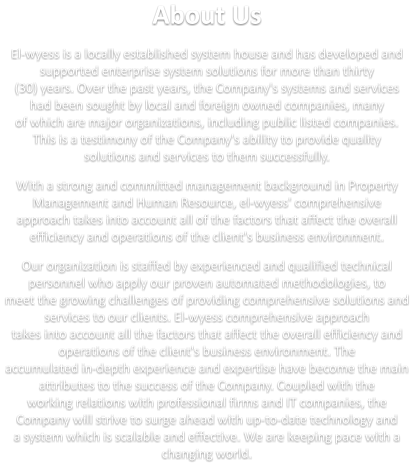 About Us  El-wyess is a locally established system house and has developed and supported enterprise system solutions for more than thirty  (30) years. Over the past years, the Company's systems and services had been sought by local and foreign owned companies, many  of which are major organizations, including public listed companies. This is a testimony of the Company's ability to provide quality  solutions and services to them successfully.   With a strong and committed management background in Property Management and Human Resource, el-wyess' comprehensive  approach takes into account all of the factors that affect the overall efficiency and operations of the client's business environment.   Our organization is staffed by experienced and qualified technical personnel who apply our proven automated methodologies, to  meet the growing challenges of providing comprehensive solutions and services to our clients. El-wyess comprehensive approach  takes into account all the factors that affect the overall efficiency and operations of the client's business environment. The  accumulated in-depth experience and expertise have become the main attributes to the success of the Company. Coupled with the  working relations with professional firms and IT companies, the Company will strive to surge ahead with up-to-date technology and  a system which is scalable and effective. We are keeping pace with a changing world.